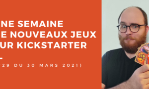 Une semaine sur Kickstarter #29 du 30 mars 2021